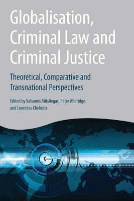 Globalisation, Criminal Law and Criminal Justice: Theoretical, Comparative and Transnational Perspectives - Mitsilegas, Valsamis (Editor), and Alldridge, Peter (Editor), and Cheliotis, Leonidas (Editor)