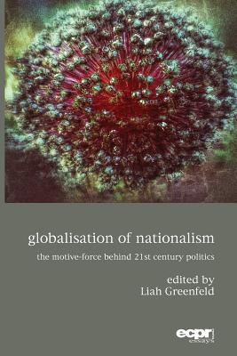 Globalisation of Nationalism: The Motive-Force Behind Twenty-First Century Politics - Greenfeld, Liah (Editor)