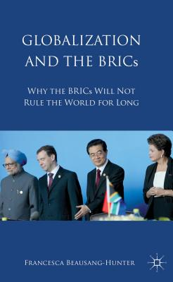 Globalization and the BRICs: Why the BRICs Will Not Rule the World For Long - Beausang, Francesca