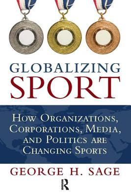 Globalizing Sport: How Organizations, Corporations, Media, and Politics Are Changing Sport - Sage, George H