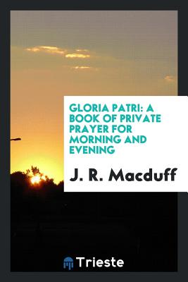 Gloria Patri: A Book of Private Prayer for Morning and Evening - Macduff, J R