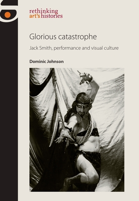 Glorious Catastrophe: Jack Smith, Performance and Visual Culture - Johnson, Dominic