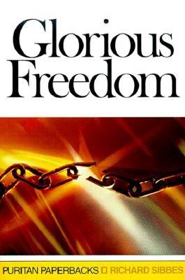 Glorious Freedom: The Excellency of the Gospel Above the Law - Sibbes, Richard