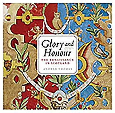 Glory and Honour: The Renaissance in Scotland - Thomas, Andrea