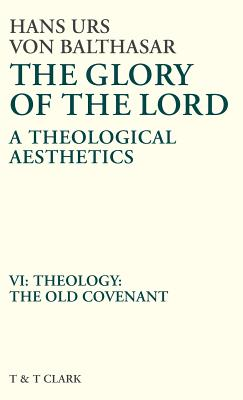 Glory of the Lord Vol 6: Theology: The Old Covenant - Von Balthasar, Hans Urs, Cardinal, and Balthasar, Von Hans