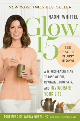 Glow15: A Science-Based Plan to Lose Weight, Revitalize Your Skin, and Invigorate Your Life - Whittel, Naomi