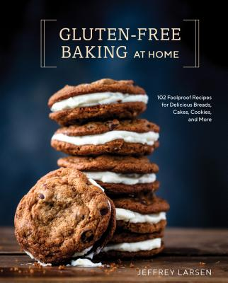 Gluten-Free Baking at Home: 102 Foolproof Recipes for Delicious Breads, Cakes, Cookies, and More - Larsen, Jeffrey