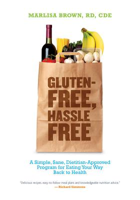 Gluten-Free, Hassle Free: A Simple, Sane, Dietitian-Approved Program for Eating Your Way Back to Health - Brown MS, Rd Cde