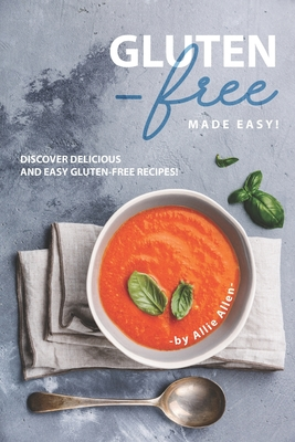 Gluten-Free Made Easy!: Discover Delicious and Easy Gluten-Free Recipes! - Allen, Allie