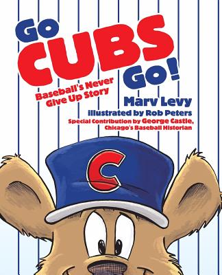 Go Cubs Go!: Baseball's Never Give Up Story - Levy, Marv, and Castle, George (Contributions by)