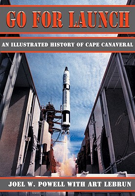 Go for Launch: An Illustrated History of Cape Canaveral - Powell, Joel, and Lebrun, Art