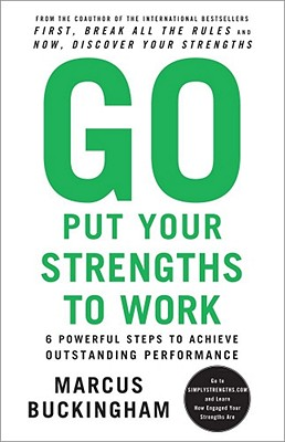 Go Put Your Strengths to Work: 6 Powerful Steps to Achieve Outstanding Performance - Buckingham, Marcus
