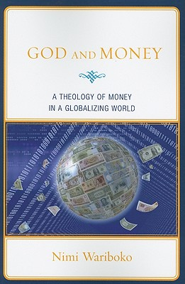 God and Money: A Theology of Money in a Globalizing World - Wariboko, Nimi