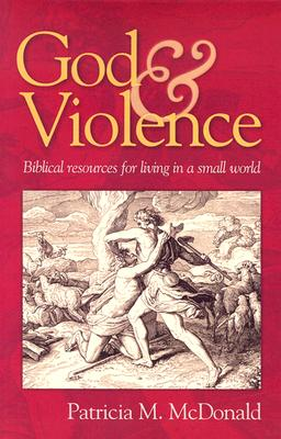God and Violence: Biblical Resources for Living in a Small World - McDonald, Patricia M, and Ollenburger, Ben C (Foreword by)