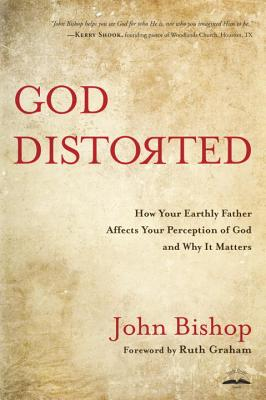 God Distorted: How your Earthly Father Affects your Perception of God and Why it Matters - Bishop, John