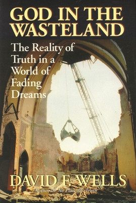 God in the wasteland: The Reality Of Truth In A World Of Fading Dreams - Wells, David F