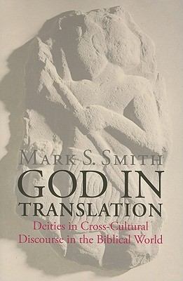God in Translation: Deities in Cross-Cultural Discourse in the Biblical World - Smith, Mark S