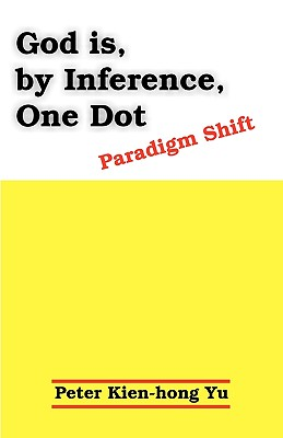 God Is, by Inference, One Dot: Paradigm Shift - Yu, Peter Kien-Hong