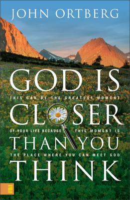 God Is Closer Than You Think: This Can Be the Greatest Moment of Your Life Because This Moment Is the Place Where You Can Meet God - Ortberg, John