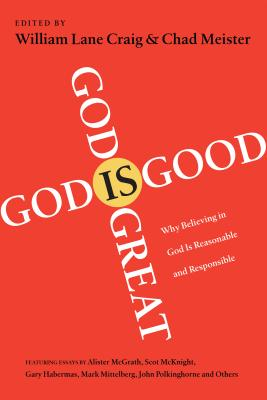 God is Great, God is Good: Why Believing in God is Reasonable and Responsible - Craig, William Lane (Editor), and Meister, Chad (Editor), and McGrath, Alister