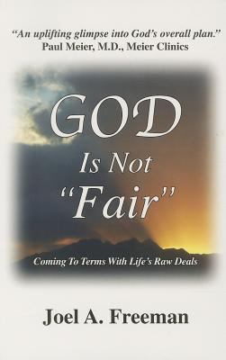 God Is Not Fair: Coming to Terms with Life's Raw Deals - Freeman, Joel A, PH.D.
