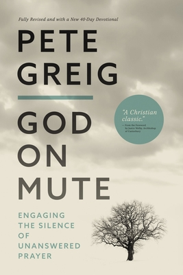 God on Mute: Engaging the Silence of Unanswered Prayer - Greig, Pete