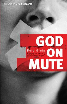 God on Mute: Engaging the Silence of Unanswered Prayer - Greig, Pete, and McLaren, Brian (Foreword by)