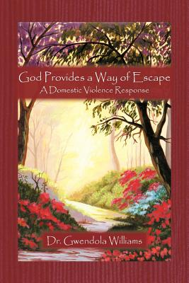 God Provides a Way of Escape: A Domestic Violence Response - Williams, Gwendola, Dr., and Williams, Dr Gwendola