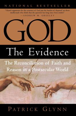 God: The Evidence: The Reconciliation of Faith and Reason in a Postsecular World - Glynn, Patrick