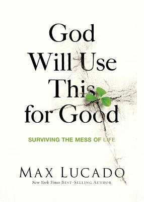 God Will Use This for Good: Surviving the Mess of Life - Lucado, Max