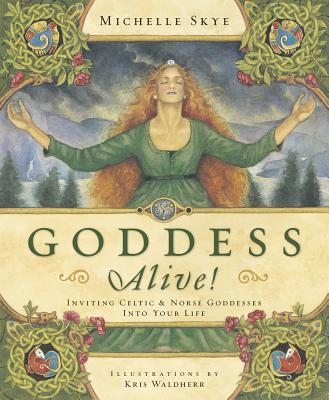 Goddess Alive!: Inviting Celtic & Norse Goddesses Into Your Life - Skye, Michelle