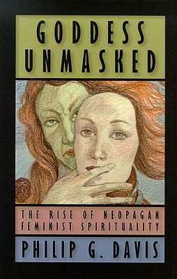 Goddess Unmasked: The Rise of Neopagan Feminist Spirituality - Davis, Philip G