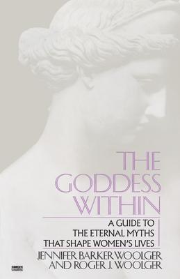 Goddess Within: A Guide to the Eternal Myths That Shape Women's Lives - Woolger, Jennifer Barker, and Woolger, Roger J