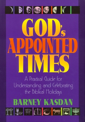 God's Appointed Times: A Practical Guide for Understanding and Celebrating the Biblical Holy Days - Kasdan, Barney