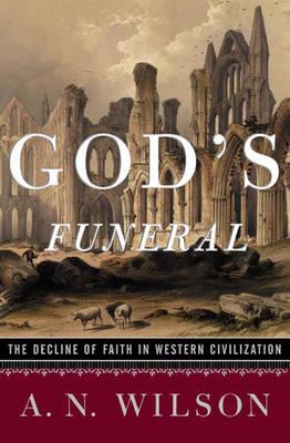 God's Funeral: The Decline of Faith in Western Civilization - Wilson, A N