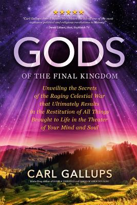 Gods of the Final Kingdom: Unveiling the Secrets of the Raging Celestial War That Ultimately Results in the Restitution of All Things Brought to Life in the Theater of Your Mind and Soul - Gallups, Carl