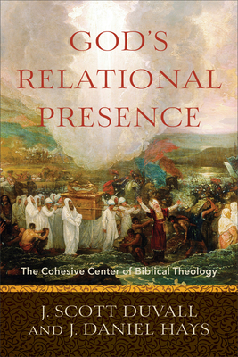 God's Relational Presence: The Cohesive Center of Biblical Theology - Duvall, J Scott, and Hays, J Daniel