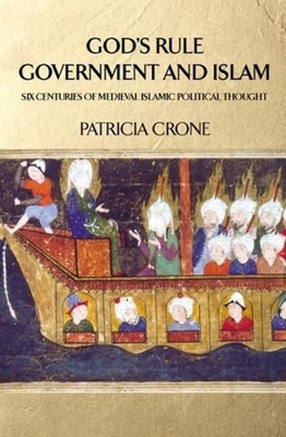 God's Rule - Government and Islam: Six Centuries of Medieval Islamic Political Thought - Crone, Patricia, Professor