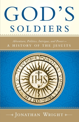 God's Soldiers: Adventure, Politics, Intrigue, and Power--A History of the Jesuits - Wright, Jonathan