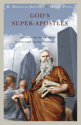 God's Super-Apostles: Encountering the Worldwide Prophets and Apostles Movement - Geivett, R Douglas, and Pivec, Holly