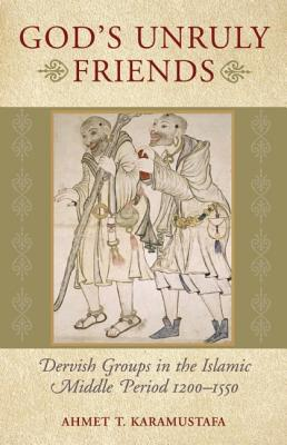 God's Unruly Friends: Dervish Groups in the Islamic Later Middle Period, 1200-1550 - Karamustafa, Ahmet T