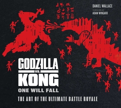 Godzilla vs. Kong: One Will Fall: The Art of the Ultimate Battle Royale - Wallace, Daniel, and Wingard, Adam (Foreword by)