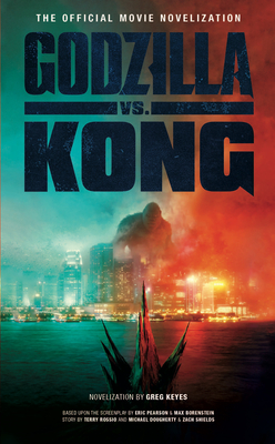 Godzilla vs. Kong: The Official Movie Novelization - Keyes, Greg