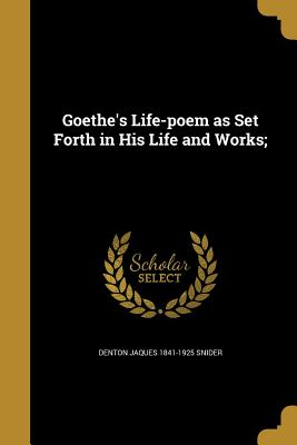 Goethe's Life-Poem as Set Forth in His Life and Works; - Snider, Denton Jaques 1841-1925