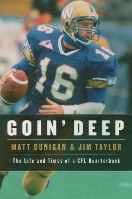 Goin' Deep: The Life and Times of a CFL Quarterback - Dunigan, Matt, and Taylor, Jim