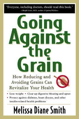 Going Against the Grain: How Reducing and Avoiding Grains Can Revitalize Your Health - Smith, Melissa Diane