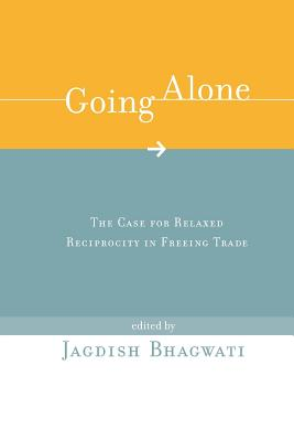 Going Alone: The Case for Relaxed Reciprocity in Freeing Trade - Bhagwati, Jagdish N (Editor)