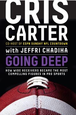 Going Deep: How Wide Receivers Became the Most Compelling Figures in Pro Sports - Carter, Cris, and Chadiha, Jeffri