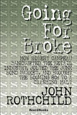 Going for Broke: How Robert Campeau Bankrupted the Retail Industry, Jolted the Junk Bond Market, and Brought the Booming 80s to a Crashing Halt - Rothchild, John