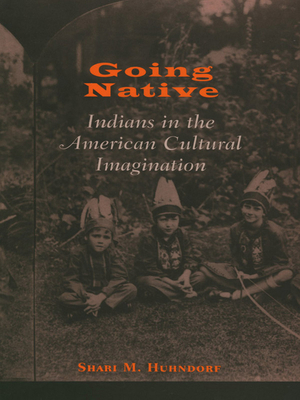 Going Native: Indians in the American Cultural Imagination - Huhndorf, Shari M